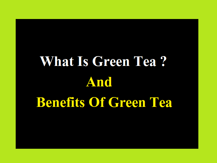 What Is Green Tea ? And Benefits Of Green Tea